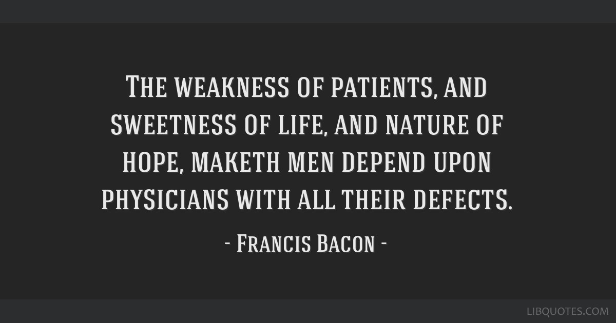 The weakness of patients, and sweetness of life, and nature of hope, maketh men depend upon physicians with all their defects.
