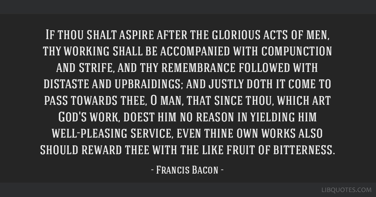 If thou shalt aspire after the glorious acts of men, thy working shall be accompanied with compunction and strife, and thy remembrance followed with...