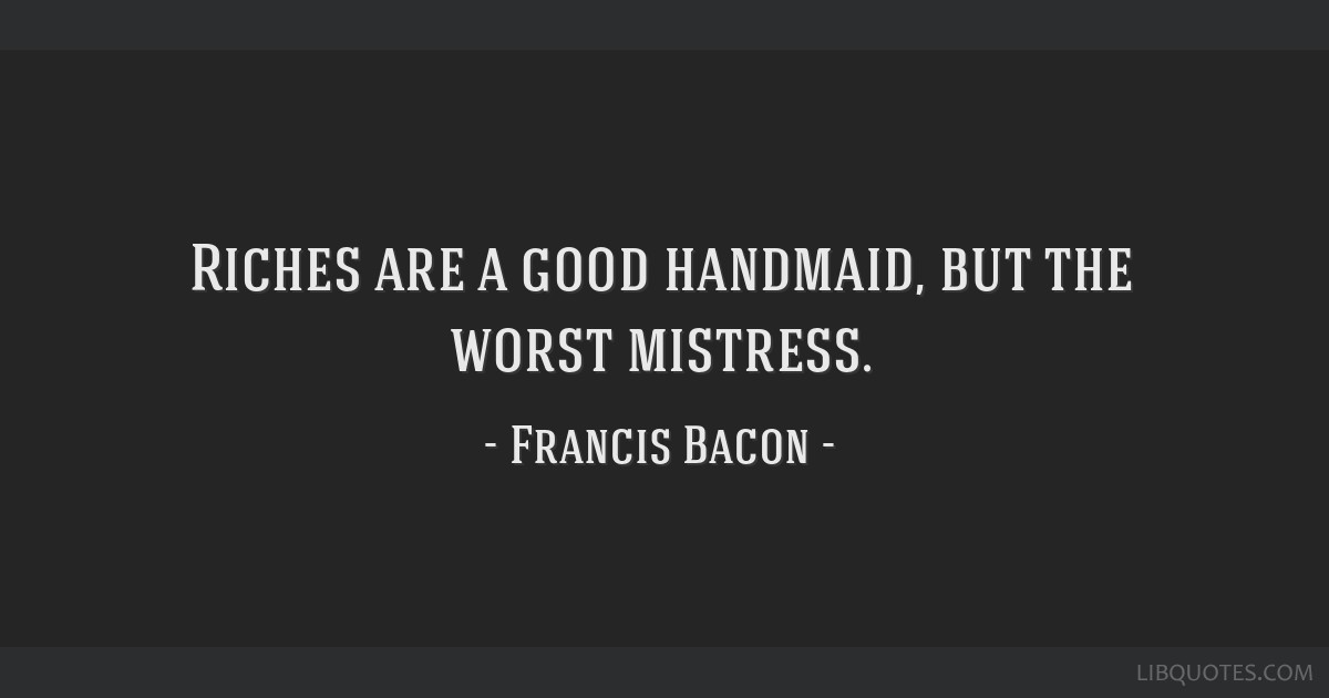 Riches are a good handmaid, but the worst mistress.