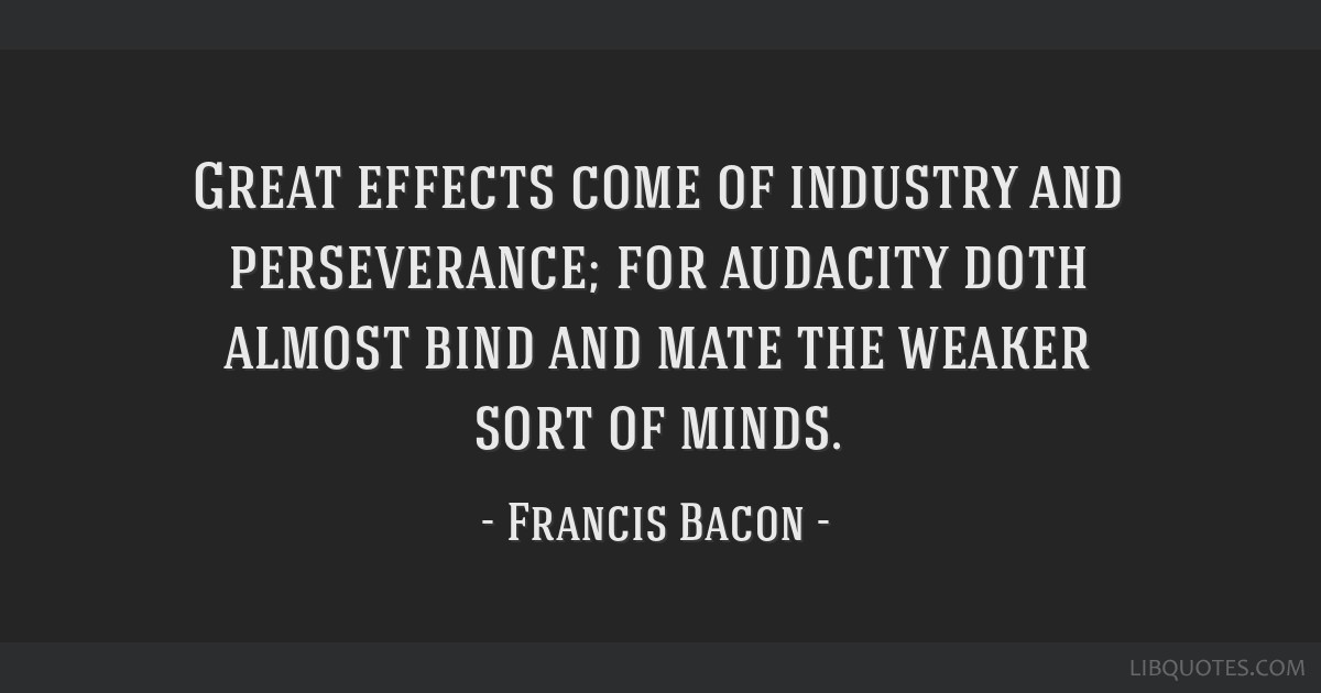 Great effects come of industry and perseverance; for audacity doth almost bind and mate the weaker sort of minds.
