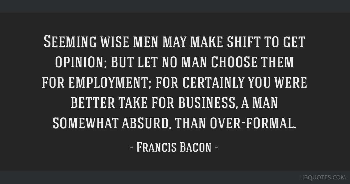 Seeming wise men may make shift to get opinion; but let no man choose them for employment; for certainly you were better take for business, a man...