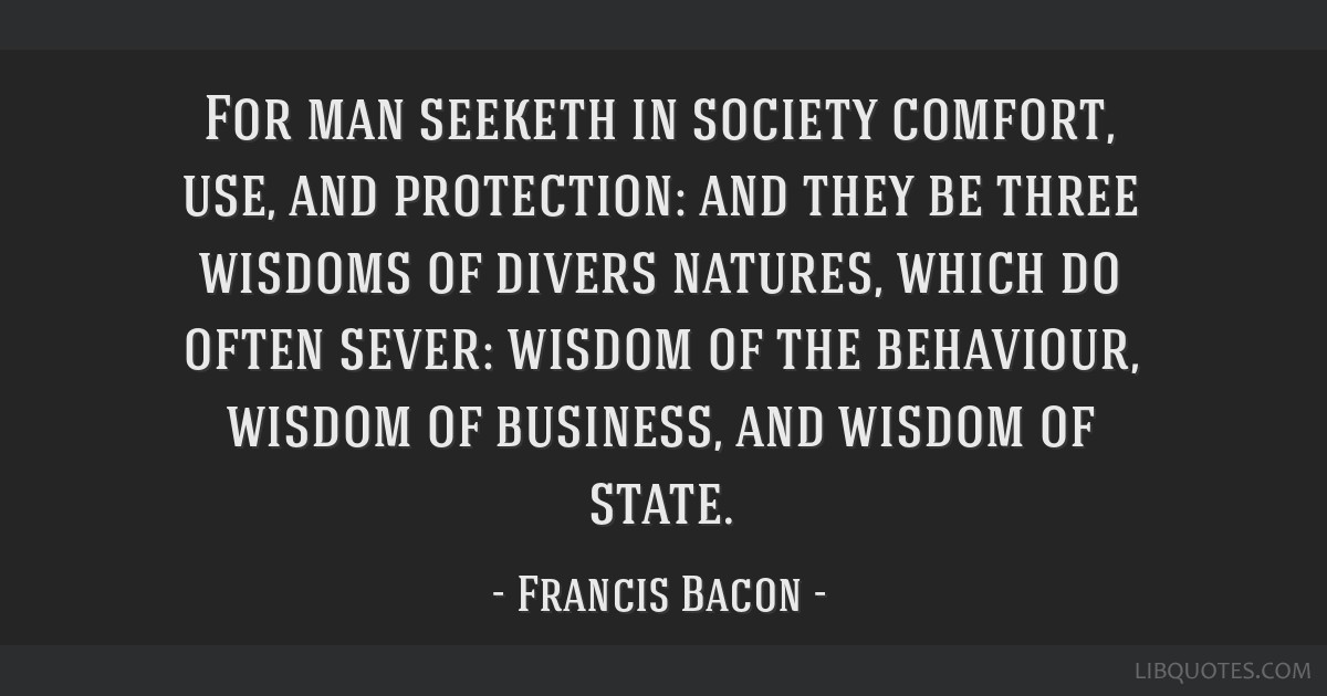 For man seeketh in society comfort, use, and protection: and they be three wisdoms of divers natures, which do often sever: wisdom of the behaviour,...