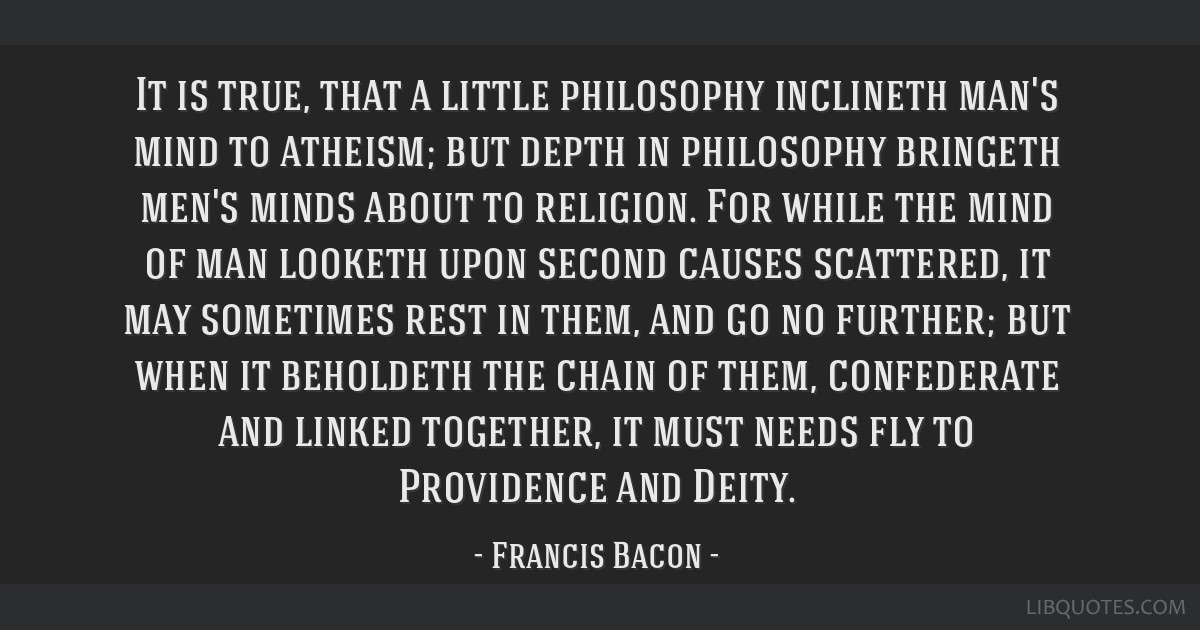It is true, that a little philosophy inclineth man's mind to atheism; but depth in philosophy bringeth men's minds about to religion. For while the...