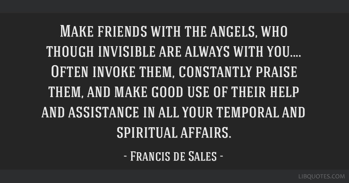 Make friends with the angels, who though invisible are always with you.... Often invoke them, constantly praise them, and make good use of their help ...