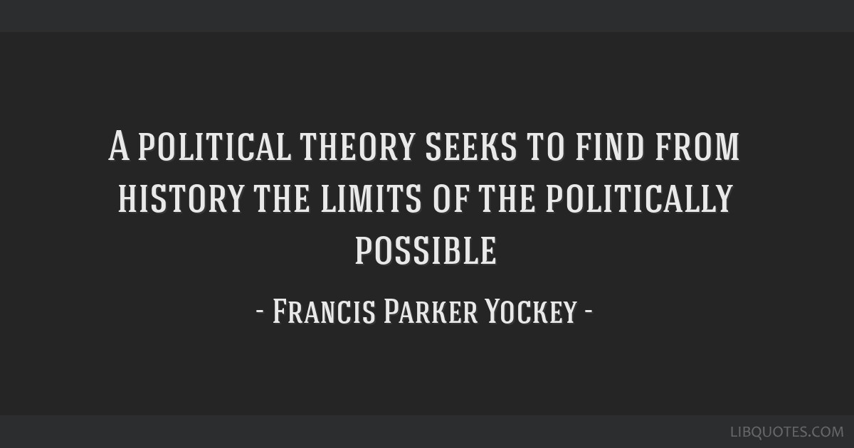 A political theory seeks to find from history the limits of the politically possible
