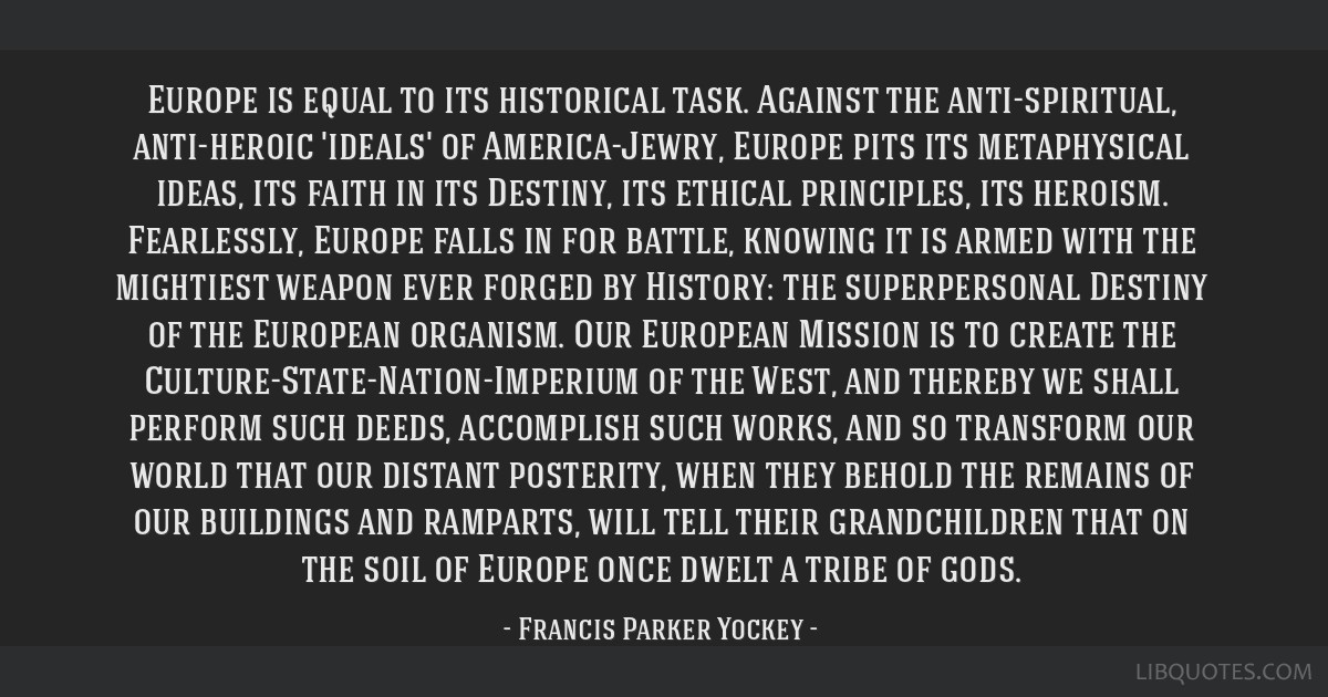 Europe is equal to its historical task. Against the anti-spiritual, anti-heroic 'ideals' of America-Jewry, Europe pits its metaphysical ideas, its...