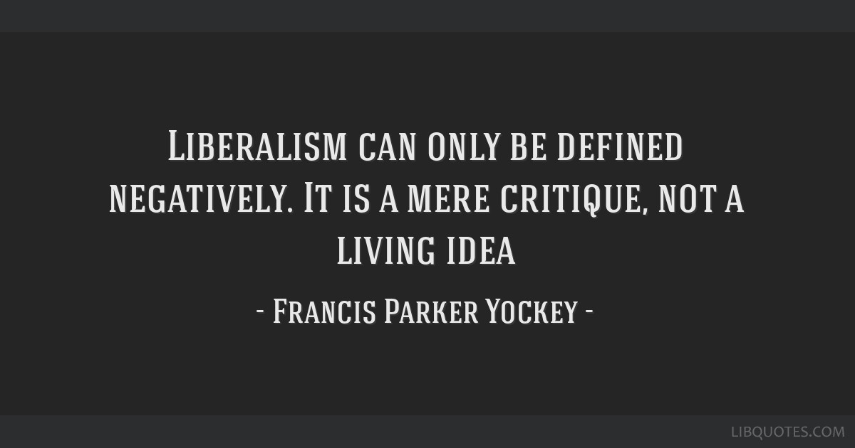 Liberalism can only be defined negatively. It is a mere critique, not a living idea