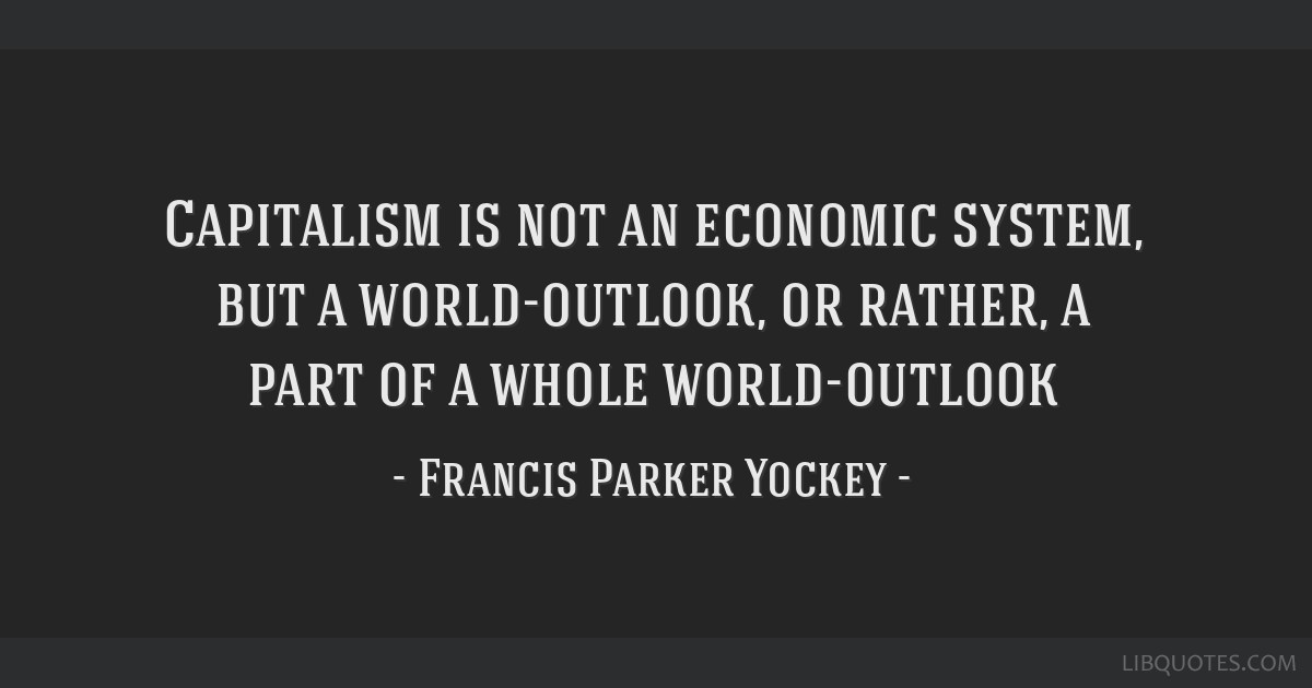 Capitalism is not an economic system, but a world-outlook, or rather, a part of a whole world-outlook