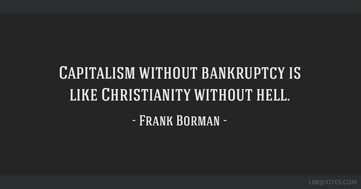 Capitalism without bankruptcy is like Christianity without hell.
