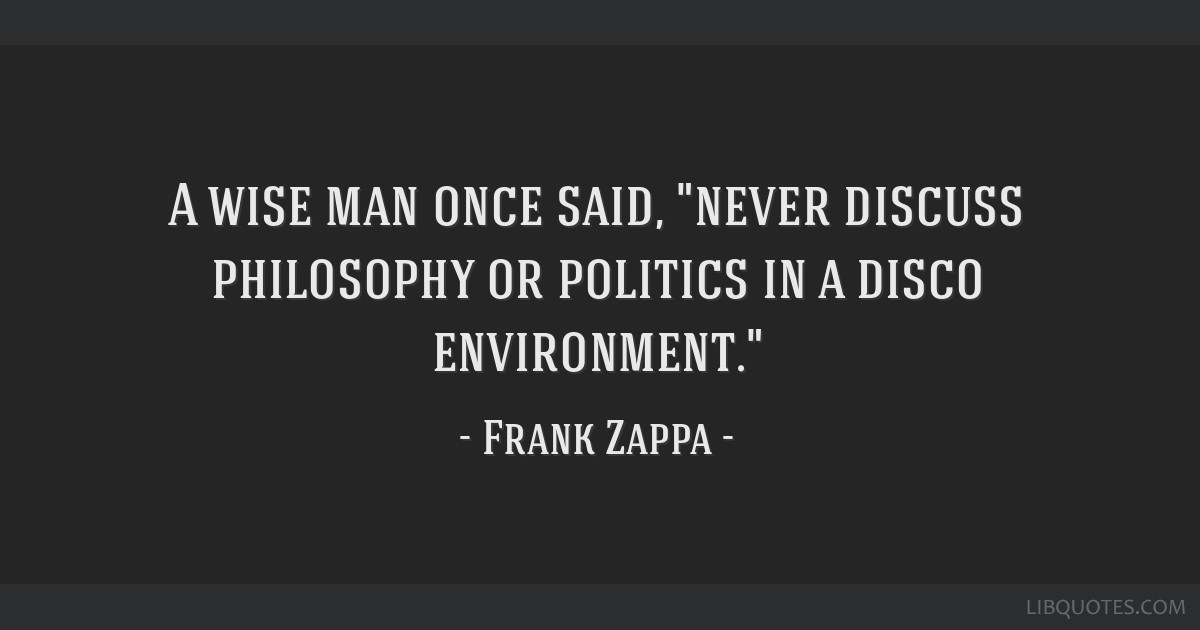 A Wise Man Once Said Never Discuss Philosophy Or Politics In A