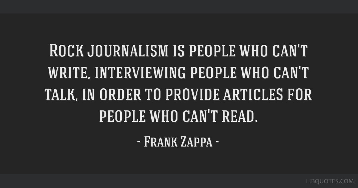 Rock journalism is people who can't write, interviewing people who can't talk, in order to provide articles for people who can't read.