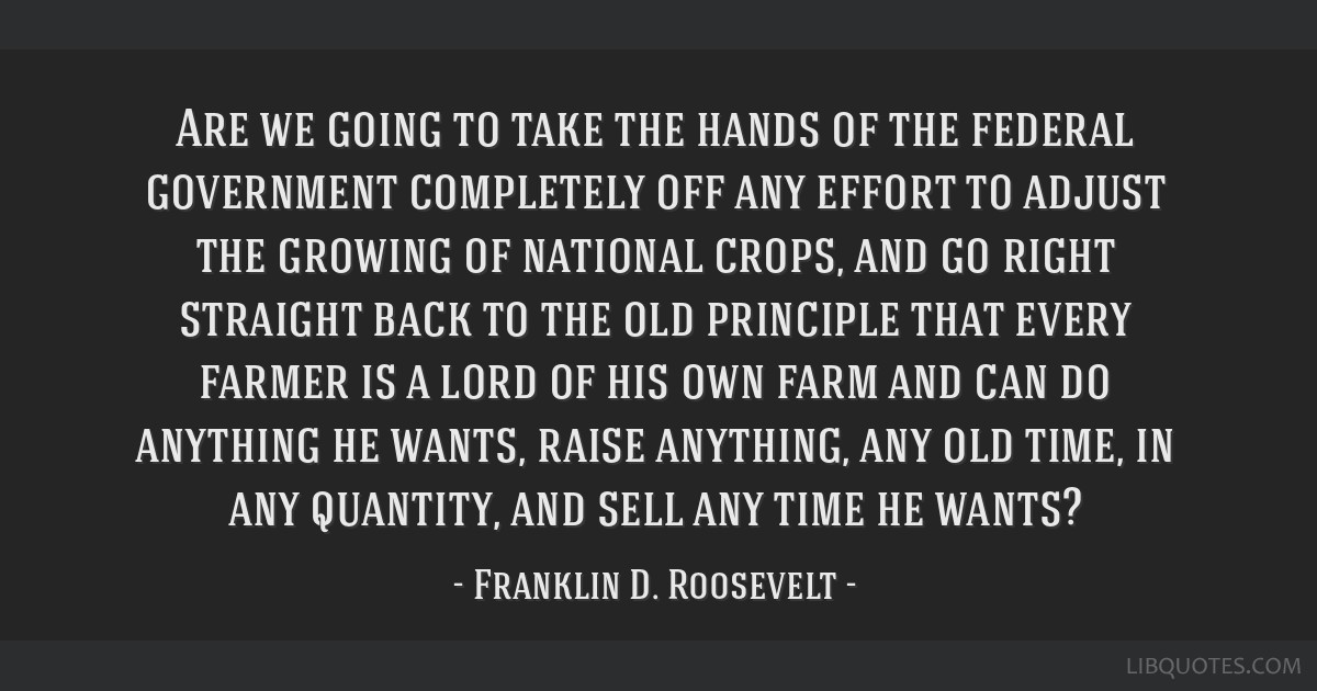 Are we going to take the hands of the federal government completely off any effort to adjust the growing of national crops, and go right straight...