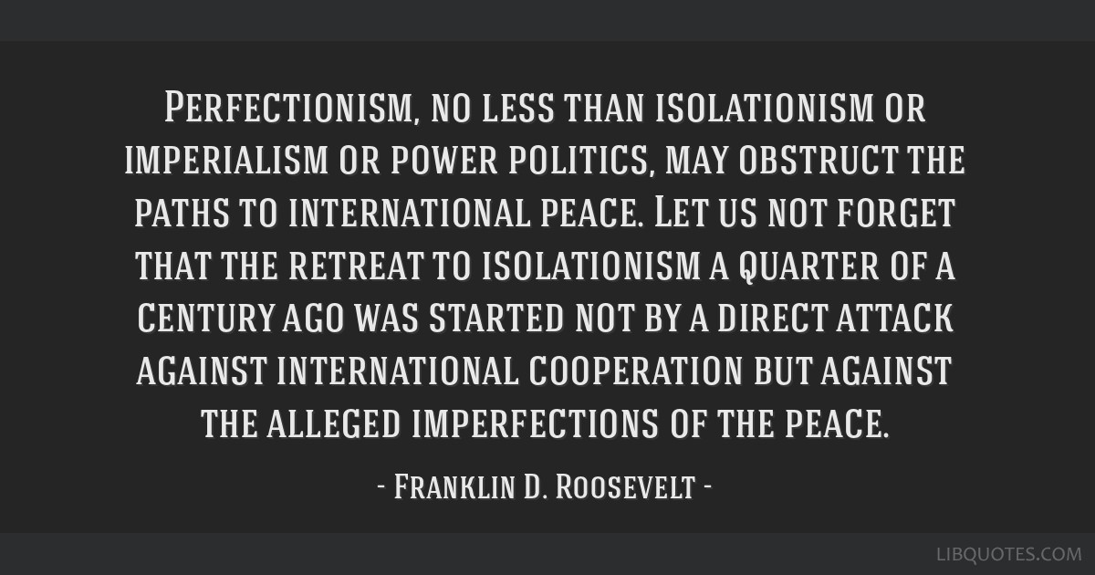Perfectionism, no less than isolationism or imperialism or power politics, may obstruct the paths to international peace. Let us not forget that the...