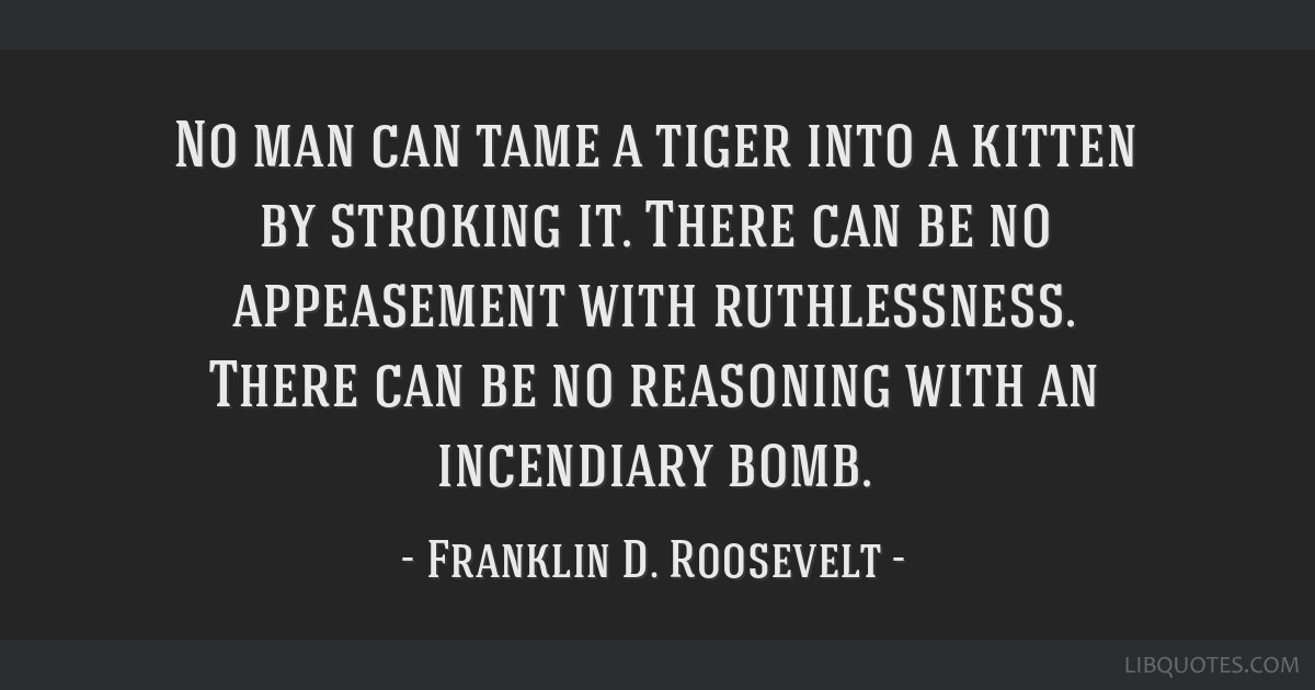No man can tame a tiger into a kitten by stroking it. There can be no appeasement with ruthlessness. There can be no reasoning with an incendiary...