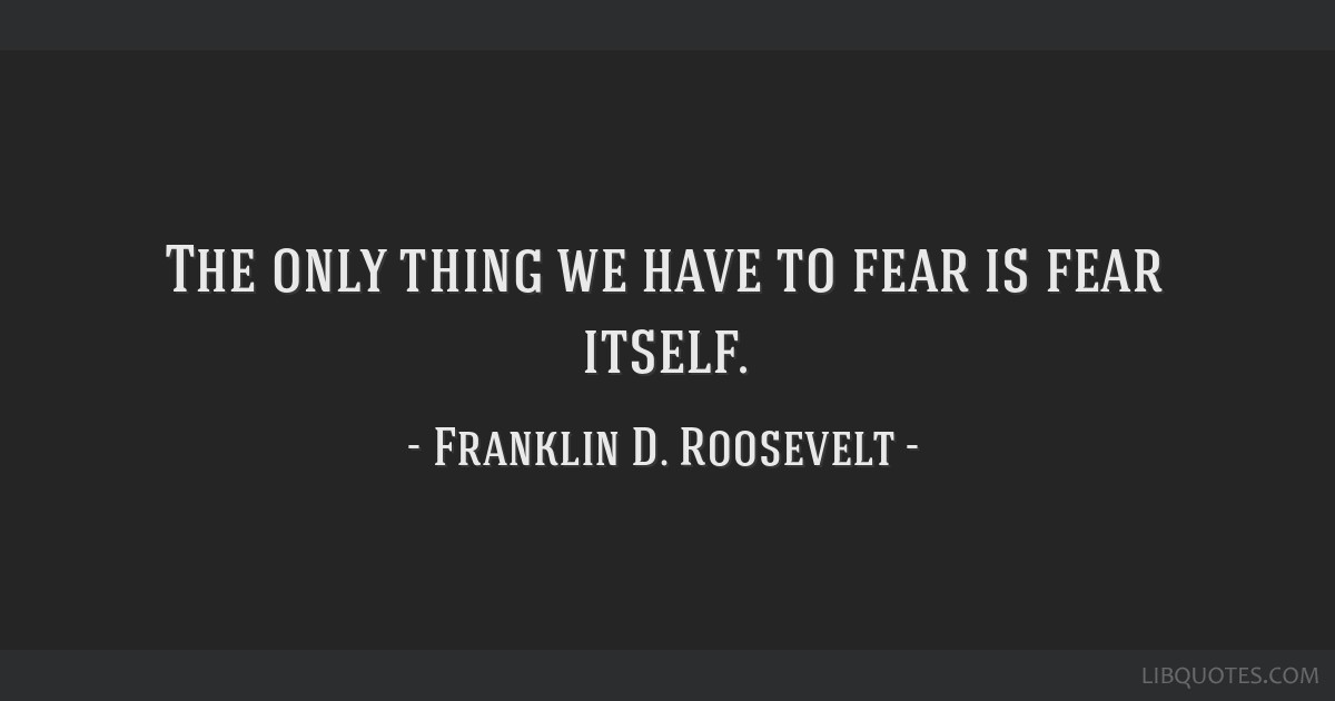 the only thing to fear is fear itself quote