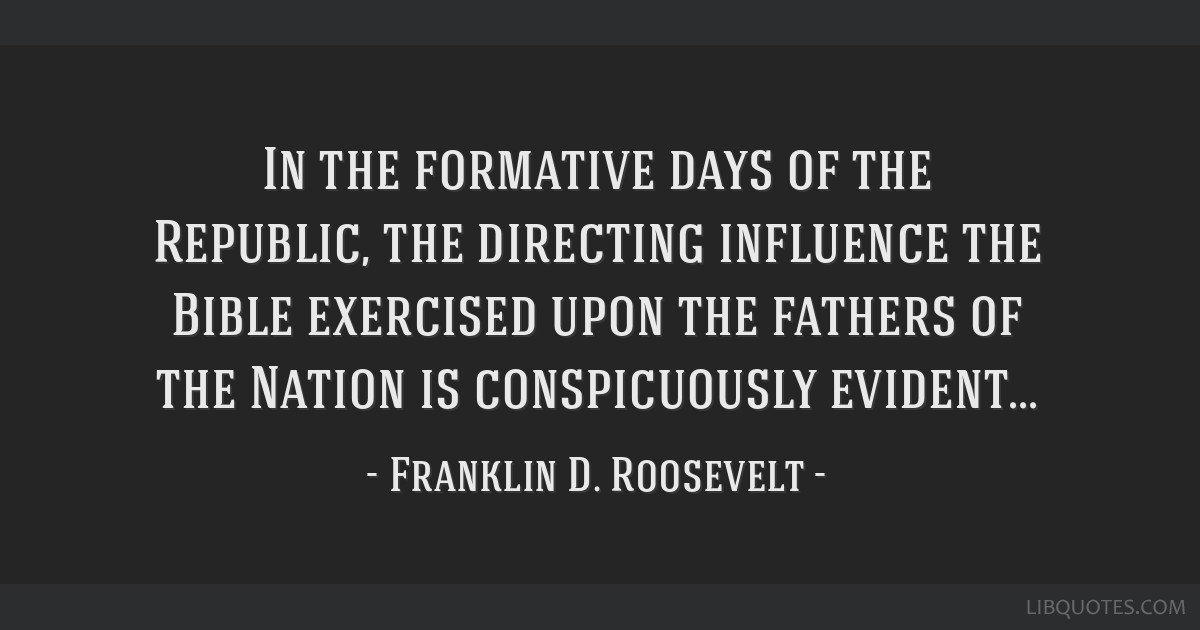 In the formative days of the Republic, the directing influence the Bible exercised upon the fathers of the Nation is conspicuously evident...