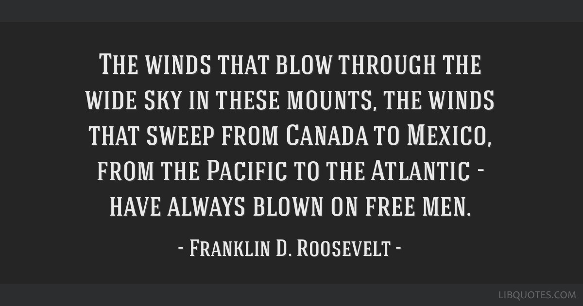The winds that blow through the wide sky in these mounts, the winds that sweep from Canada to Mexico, from the Pacific to the Atlantic - have always...