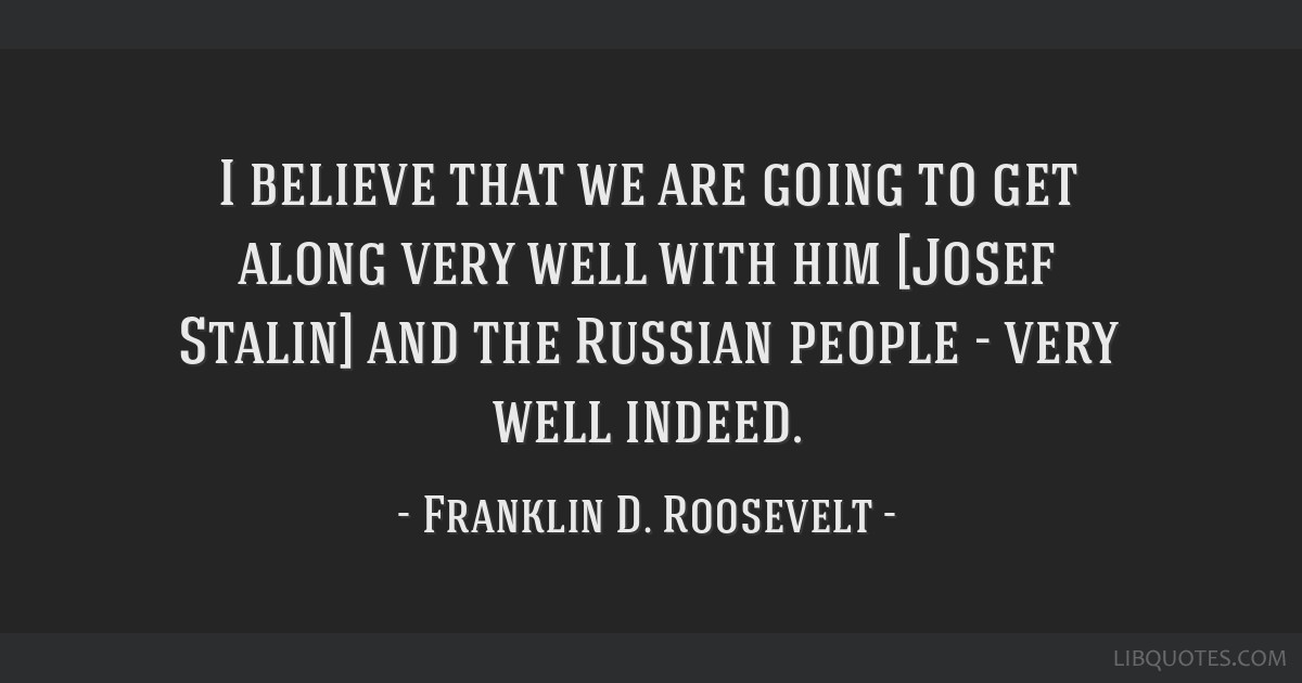 I believe that we are going to get along very well with him [Josef Stalin] and the Russian people - very well indeed.