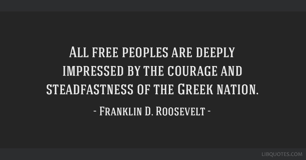 All free peoples are deeply impressed by the courage and steadfastness of the Greek nation.