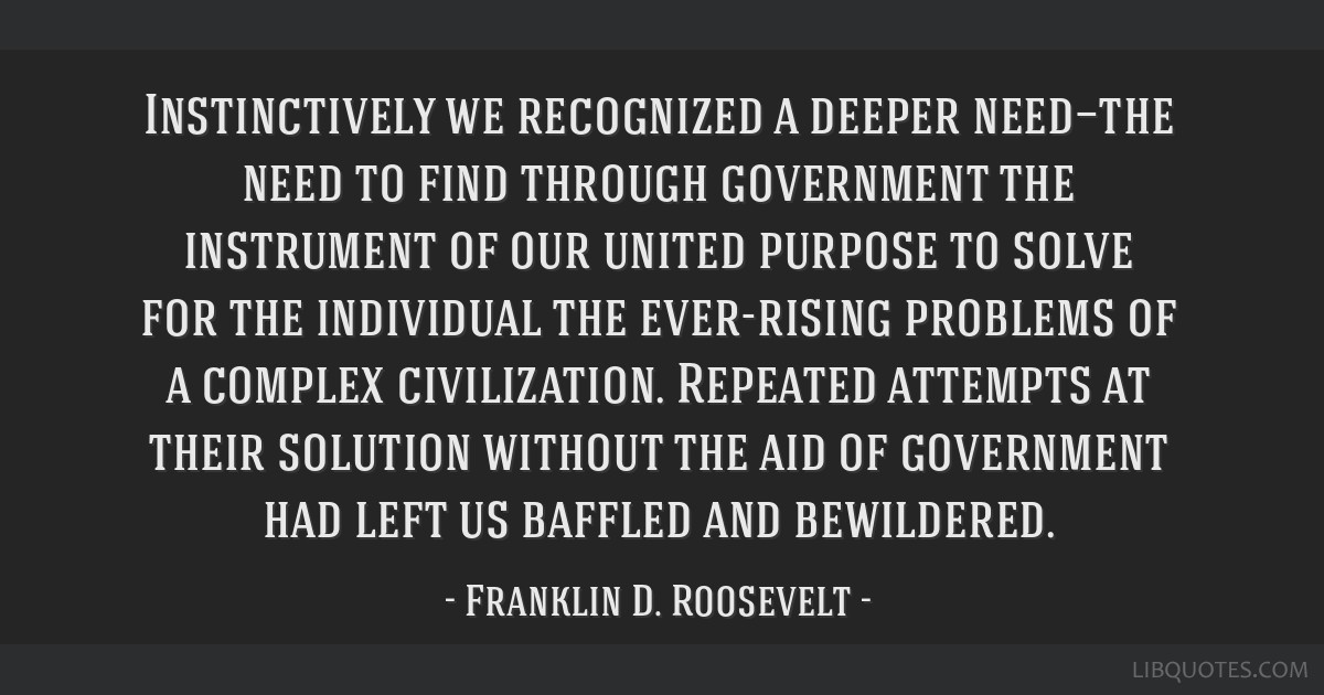 Instinctively we recognized a deeper need—the need to find through government the instrument of our united purpose to solve for the individual the...