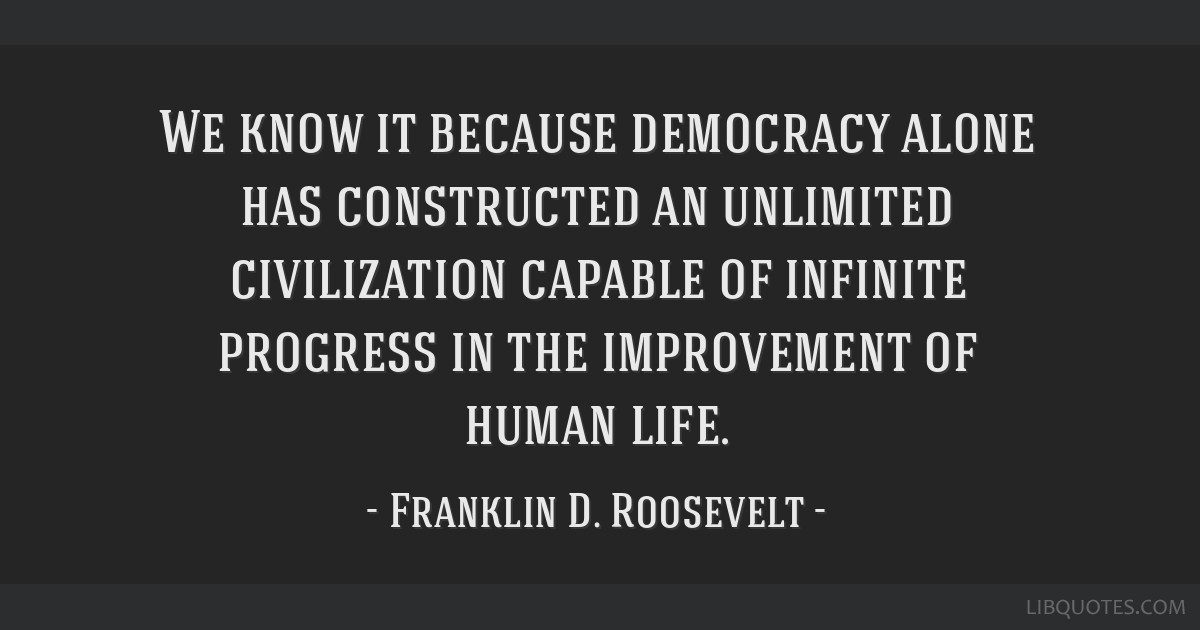We know it because democracy alone has constructed an unlimited civilization capable of infinite progress in the improvement of human life.