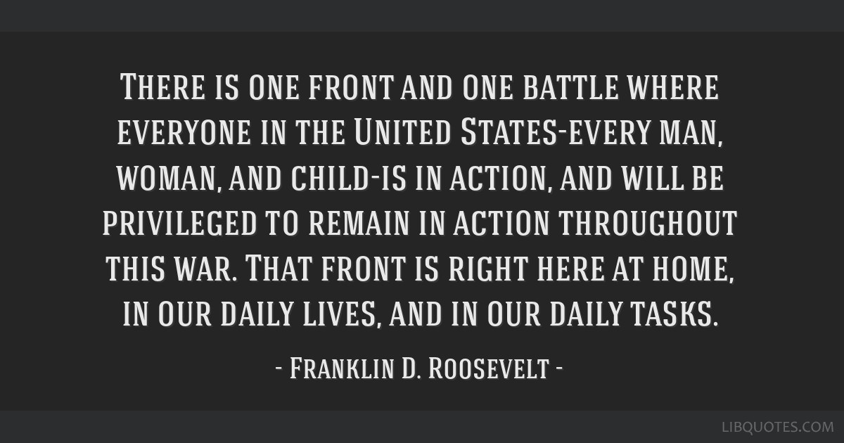 There is one front and one battle where everyone in the United States-every man, woman, and child-is in action, and will be privileged to remain in...