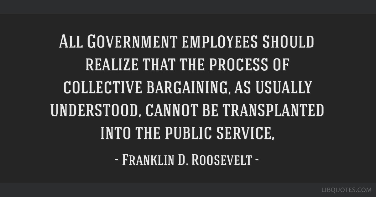 All Government employees should realize that the process of collective bargaining, as usually understood, cannot be transplanted into the public...