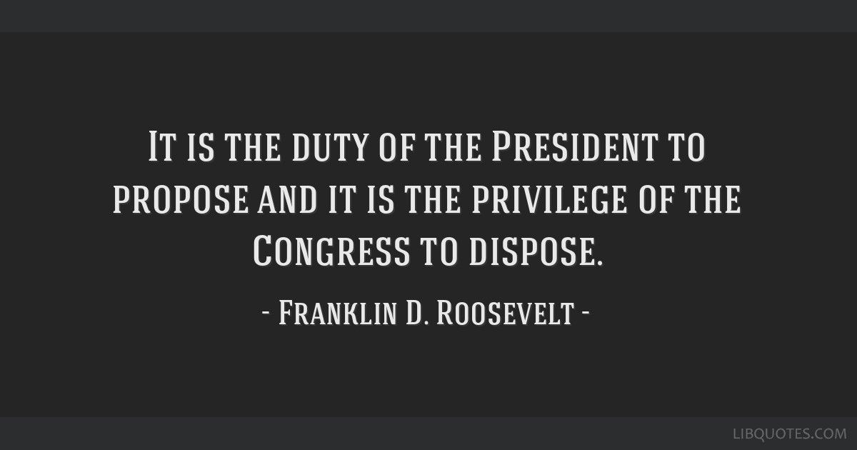 It is the duty of the President to propose and it is the privilege of the Congress to dispose.