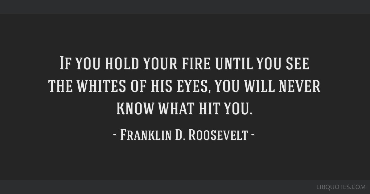 If you hold your fire until you see the whites of his eyes, you will never know what hit you.