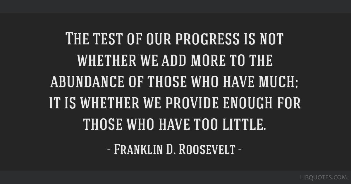 The test of our progress is not whether we add more to the abundance of those who have much; it is whether we provide enough for those who have too...