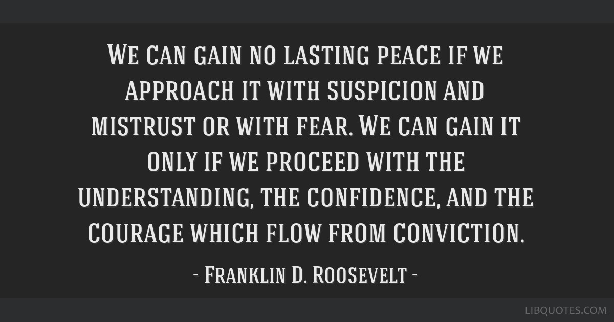 We can gain no lasting peace if we approach it with suspicion and mistrust or with fear. We can gain it only if we proceed with the understanding,...