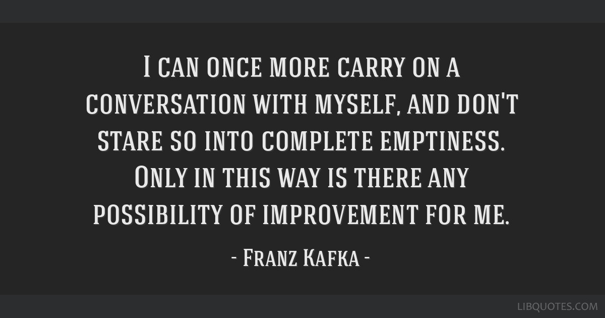 I can once more carry on a conversation with myself, and don't stare so into complete emptiness. Only in this way is there any possibility of...