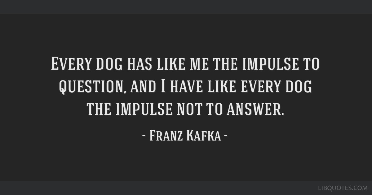 Every dog has like me the impulse to question, and I have like every dog the impulse not to answer.