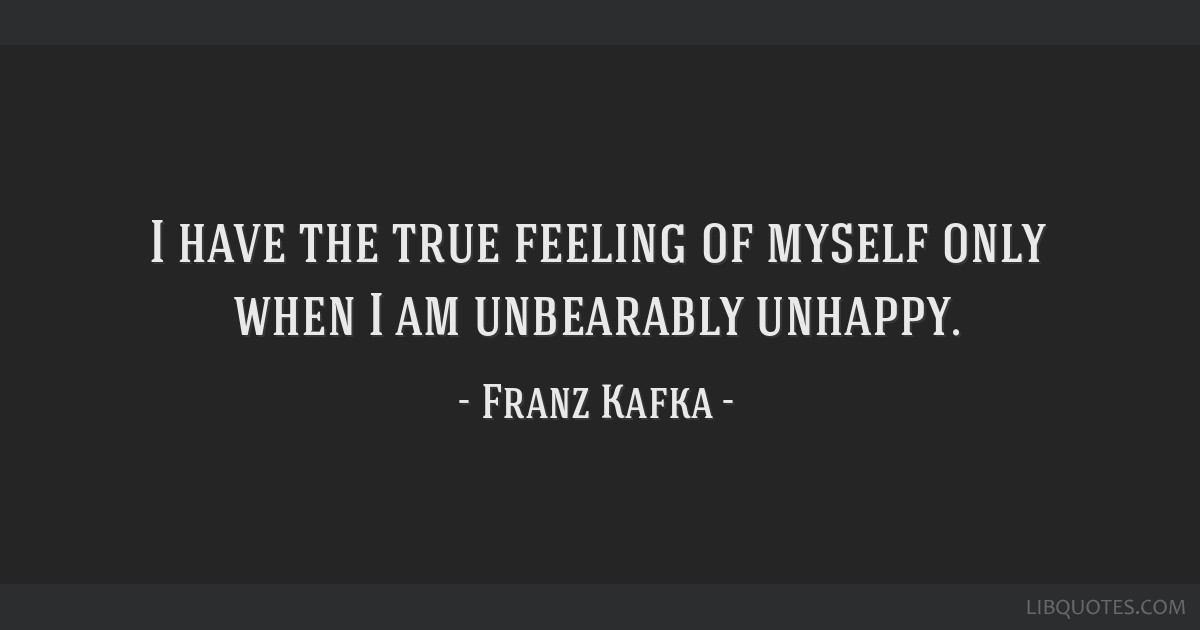 I have the true feeling of myself only when I am unbearably unhappy.