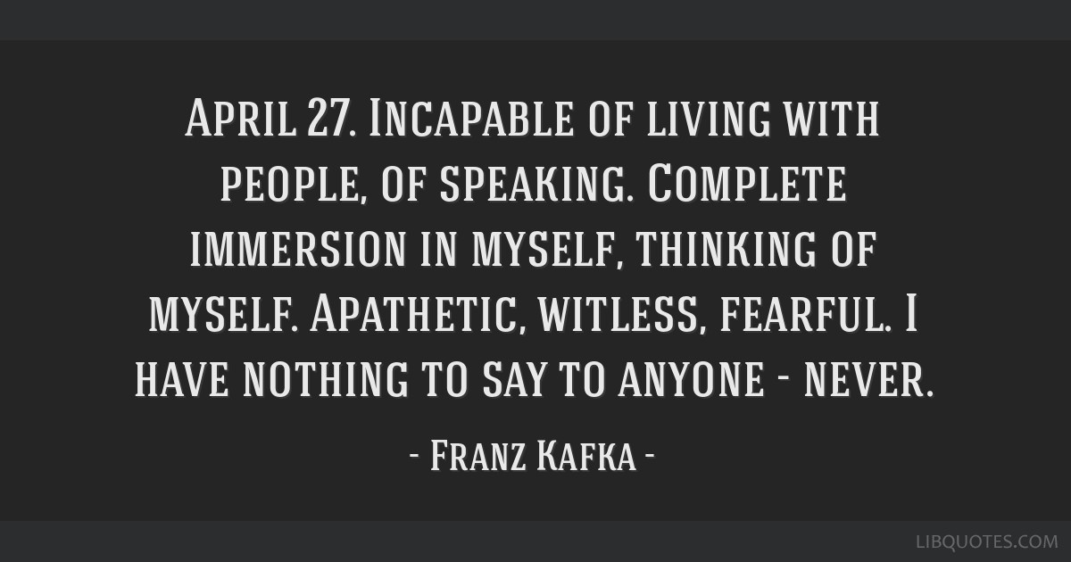 April 27. Incapable of living with people, of speaking. Complete immersion in myself, thinking of myself. Apathetic, witless, fearful. I have nothing ...