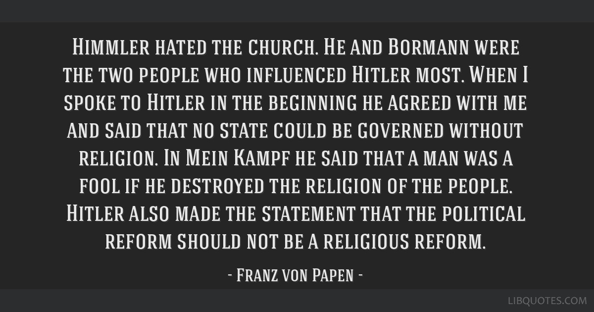Himmler hated the church. He and Bormann were the two people who influenced Hitler most. When I spoke to Hitler in the beginning he agreed with me...