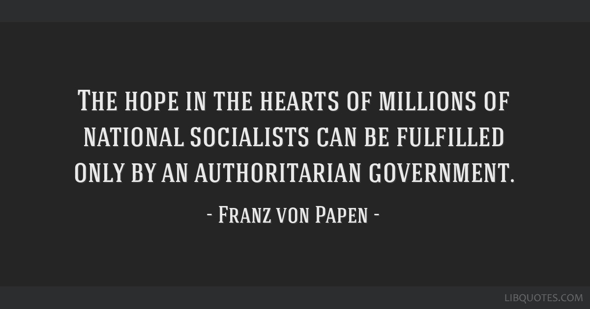 The hope in the hearts of millions of national socialists can be fulfilled only by an authoritarian government.
