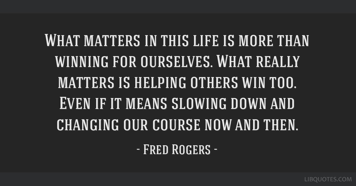 What Matters In This Life Is More Than Winning For Ourselves What Really Matters Is Helping