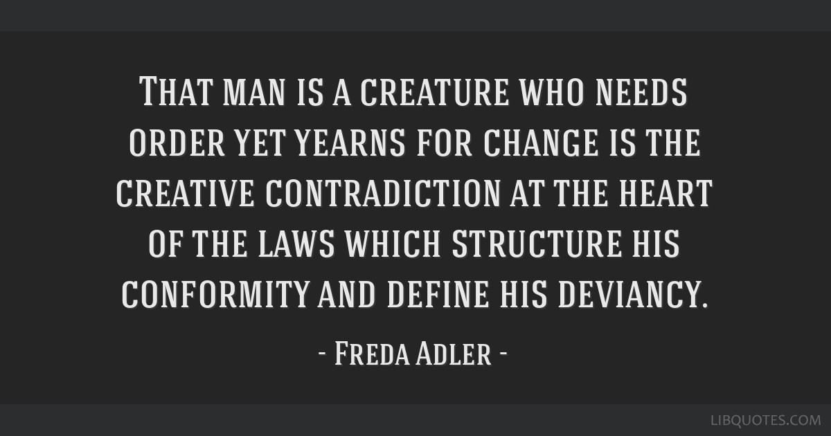 That man is a creature who needs order yet yearns for change is the creative contradiction at the heart of the laws which structure his conformity...