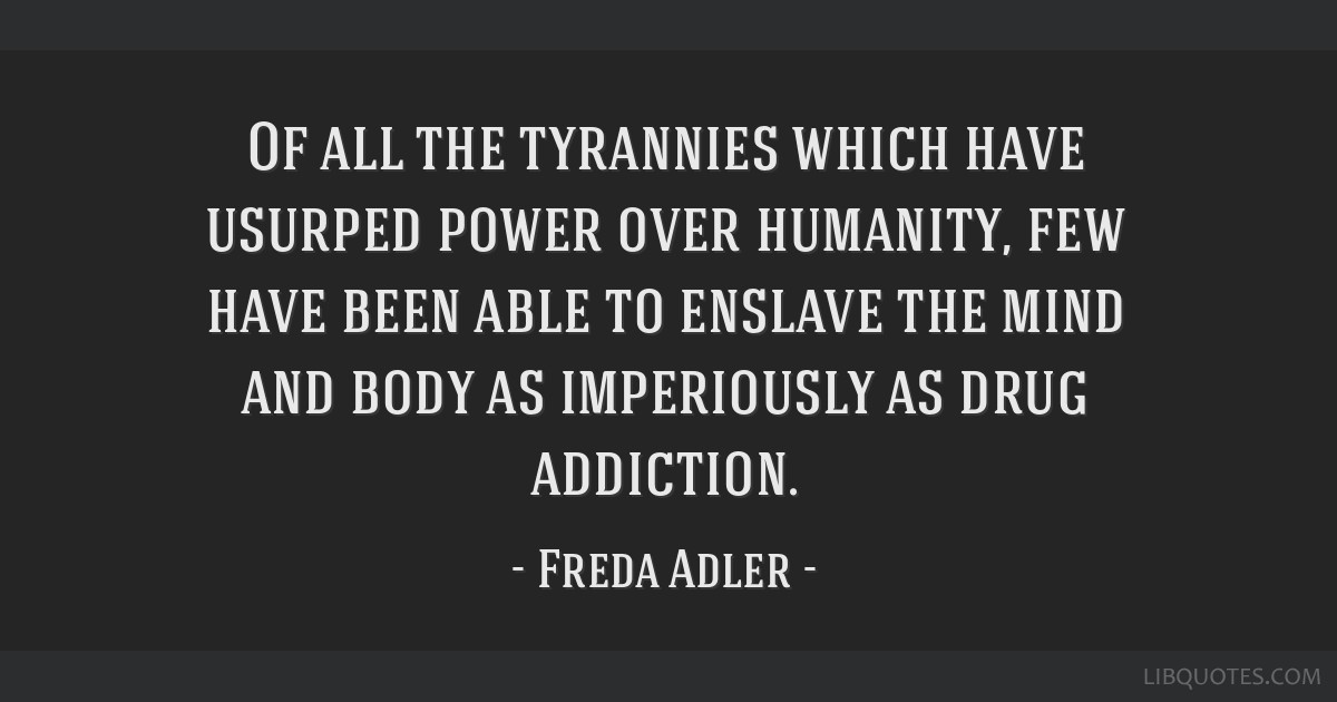 Of all the tyrannies which have usurped power over humanity, few have been able to enslave the mind and body as imperiously as drug addiction.