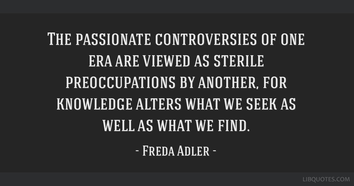 The passionate controversies of one era are viewed as sterile preoccupations by another, for knowledge alters what we seek as well as what we find.