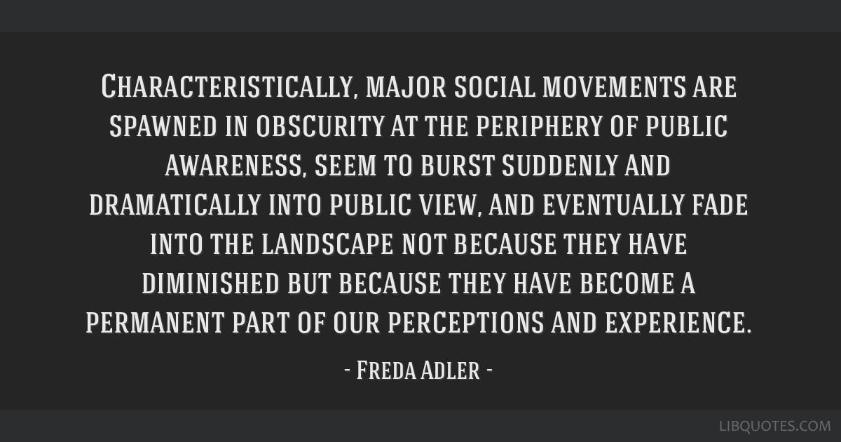 Characteristically, major social movements are spawned in obscurity at the periphery of public awareness, seem to burst suddenly and dramatically...