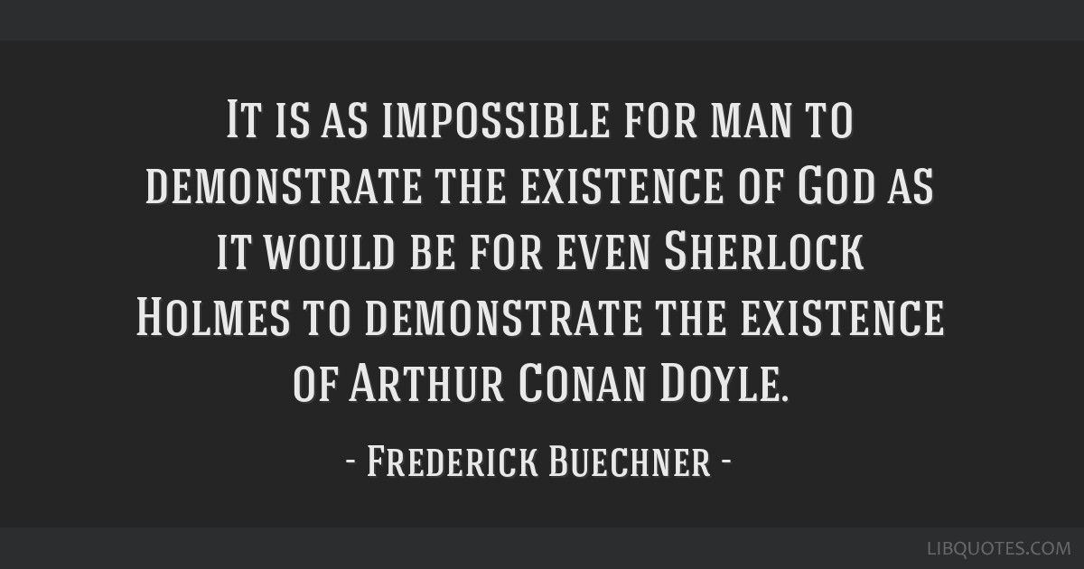 It is as impossible for man to demonstrate the existence of God as it would be for even Sherlock Holmes to demonstrate the existence of Arthur Conan...