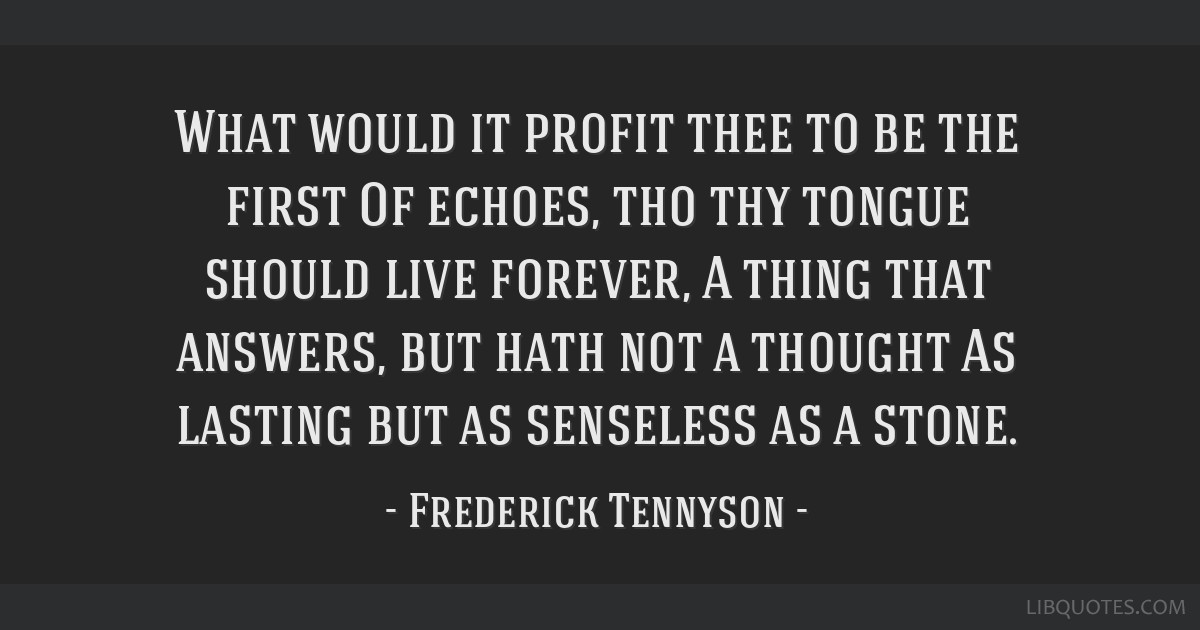 What would it profit thee to be the first Of echoes, tho thy tongue should live forever, A thing that answers, but hath not a thought As lasting but...