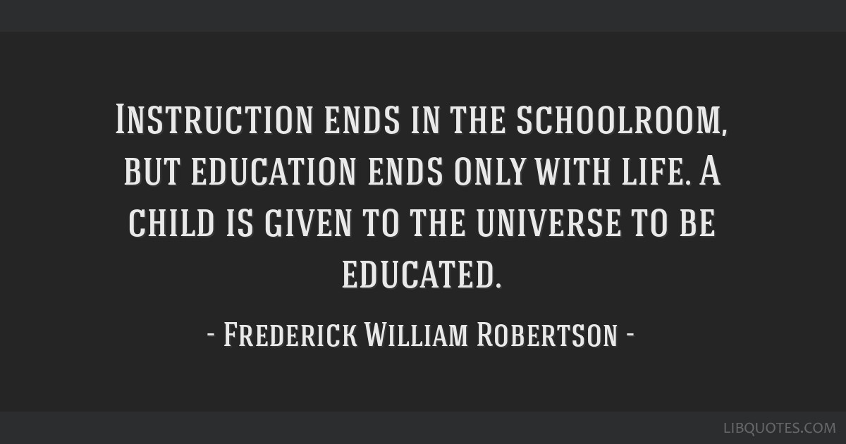 Instruction ends in the schoolroom, but education ends only with life. A child is given to the universe to be educated.