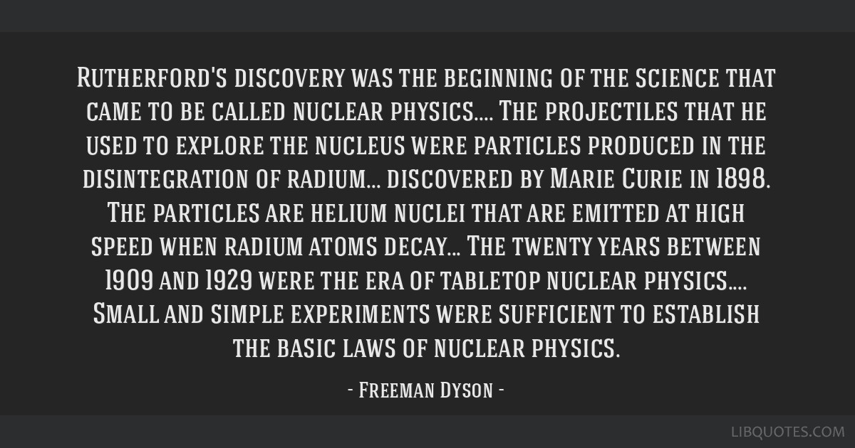 Rutherford's discovery was the beginning of the science that came to be called nuclear physics.... The projectiles that he used to explore the...