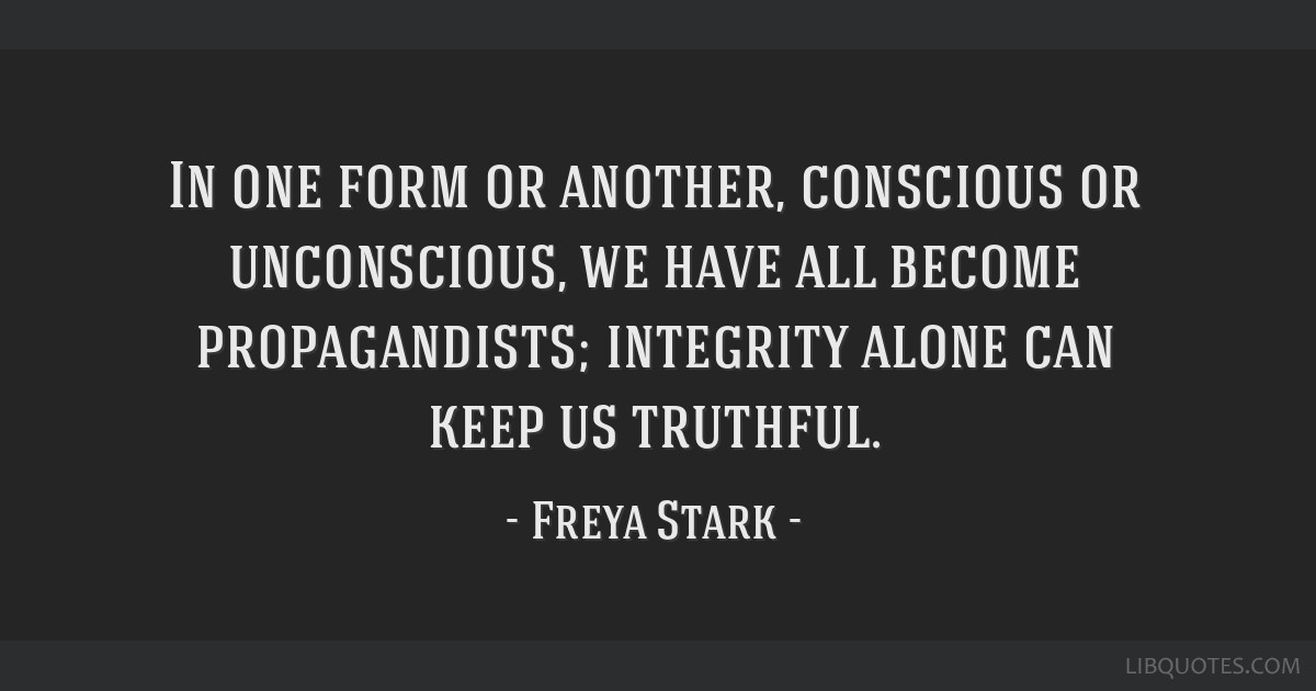 In one form or another, conscious or unconscious, we have all become propagandists; integrity alone can keep us truthful.