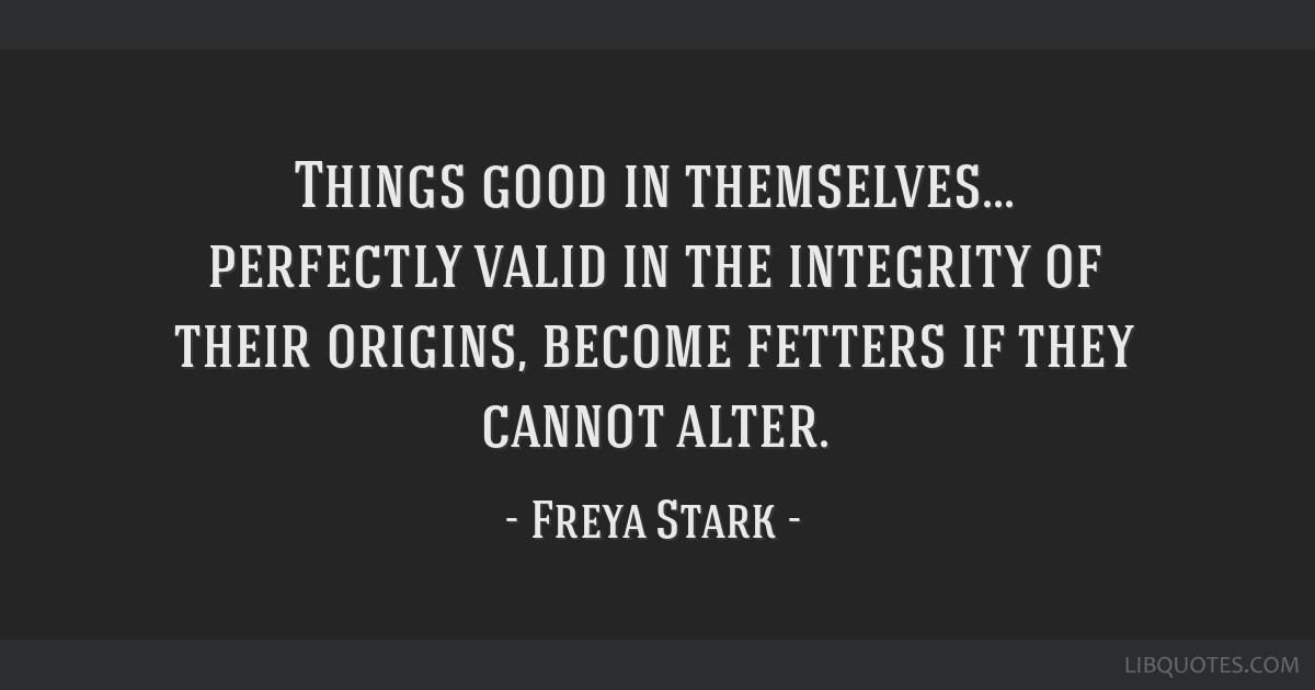Things good in themselves... perfectly valid in the integrity of their origins, become fetters if they cannot alter.