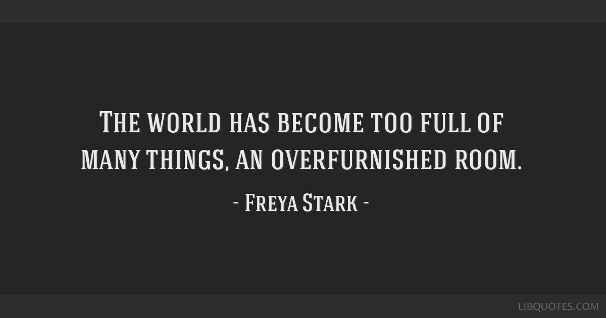 The world has become too full of many things, an overfurnished room.