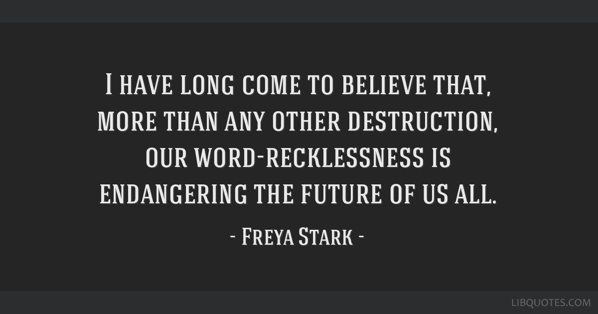 I have long come to believe that, more than any other destruction, our word-recklessness is endangering the future of us all.